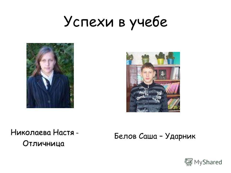 Успехи в учебе Белов Саша – Ударник Николаева Настя – Отличница