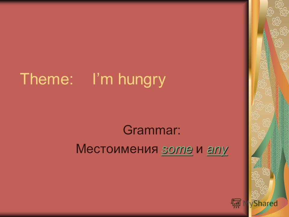 Theme: Im hungry Grammar: some any Местоимения some и any