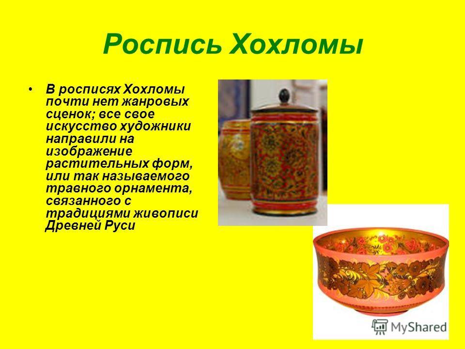 Роспись Хохломы В росписях Хохломы почти нет жанровых сценок; все свое искусство художники направили на изображение растительных форм, или так называемого травного орнамента, связанного с традициями живописи Древней Руси
