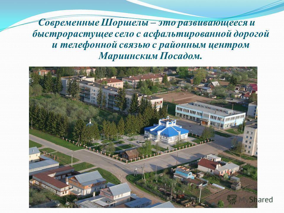 Современные Шоршелы – это развивающееся и быстрорастущее село с асфальтированной дорогой и телефонной связью с районным центром Мариинским Посадом.