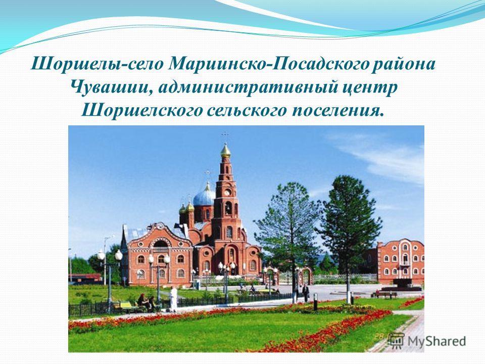 Шоршелы-село Мариинско-Посадского района Чувашии, административный центр Шоршелского сельского поселения.
