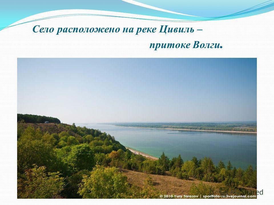 Село расположено на реке Цивиль – притоке Волги.