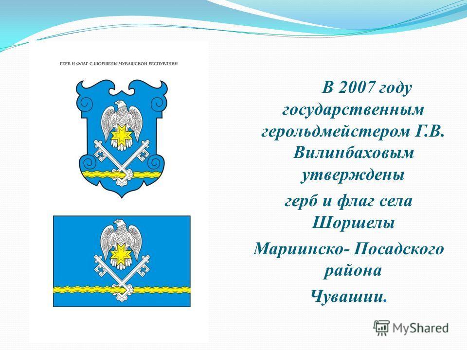 В 2007 году государственным герольдмейстером Г.В. Вилинбаховым утверждены герб и флаг села Шоршелы Мариинско- Посадского района Чувашии.