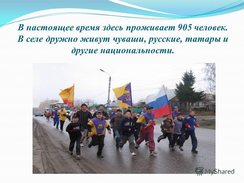 В настоящее время здесь проживает 905 человек. В селе дружно живут чуваши, русские, татары и другие национальности.