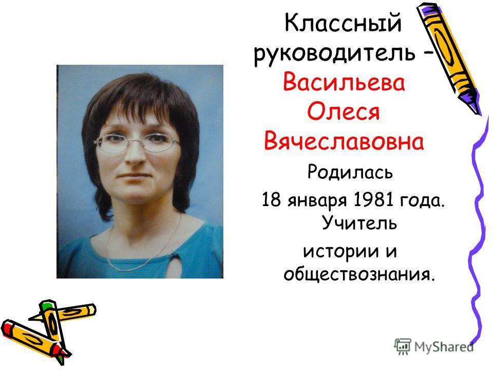 Классный руководитель – Васильева Олеся Вячеславовна Родилась 18 января 1981 года. Учитель истории и обществознания.