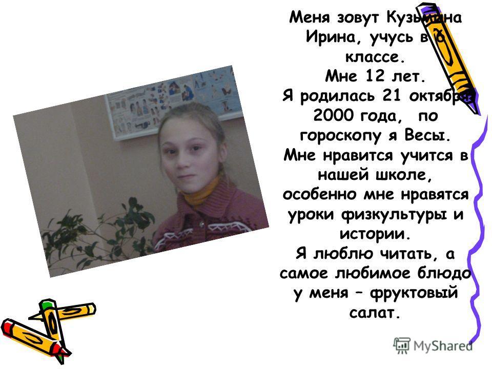 Меня зовут Кузьмина Ирина, учусь в 6 классе. Мне 12 лет. Я родилась 21 октября 2000 года, по гороскопу я Весы. Мне нравится учится в нашей школе, особенно мне нравятся уроки физкультуры и истории. Я люблю читать, а самое любимое блюдо у меня – фрукто