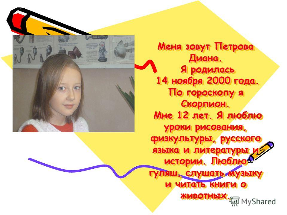 Меня зовут Петрова Диана. Я родилась 14 ноября 2000 года. По гороскопу я Скорпион. Мне 12 лет. Я люблю уроки рисования, физкультуры, русского языка и литературы и истории. Люблю гуляш, слушать музыку и читать книги о животных.