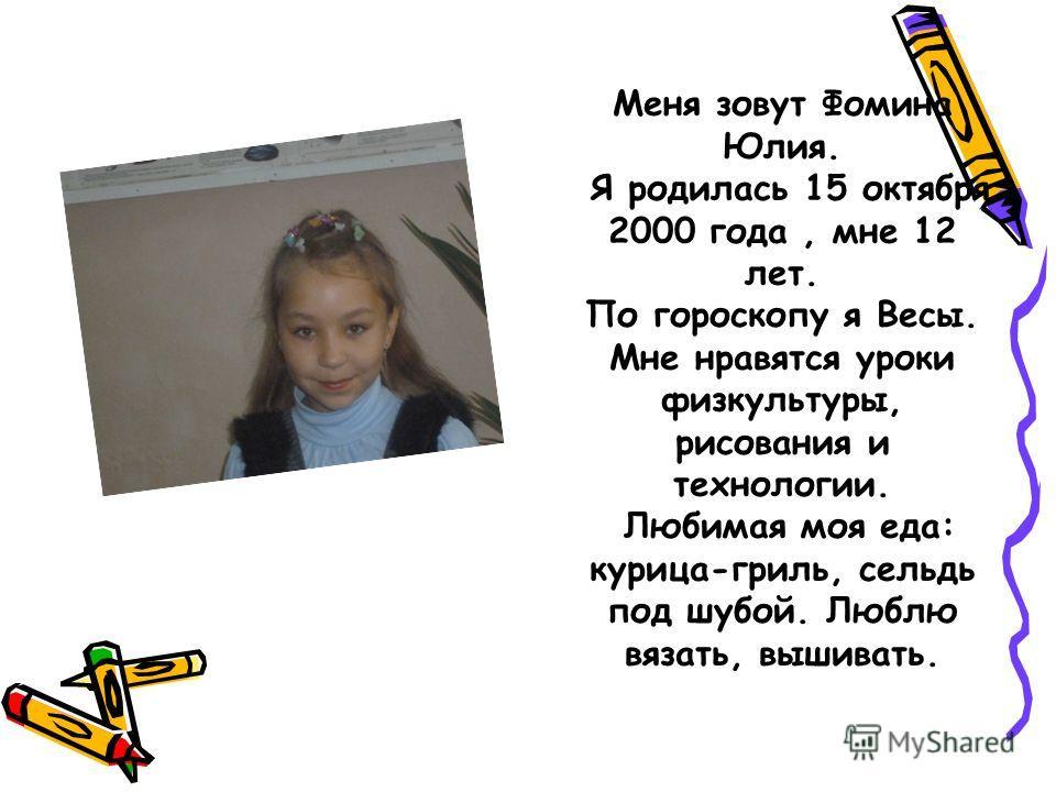 Меня зовут Фомина Юлия. Я родилась 15 октября 2000 года, мне 12 лет. По гороскопу я Весы. Мне нравятся уроки физкультуры, рисования и технологии. Любимая моя еда: курица-гриль, сельдь под шубой. Люблю вязать, вышивать.