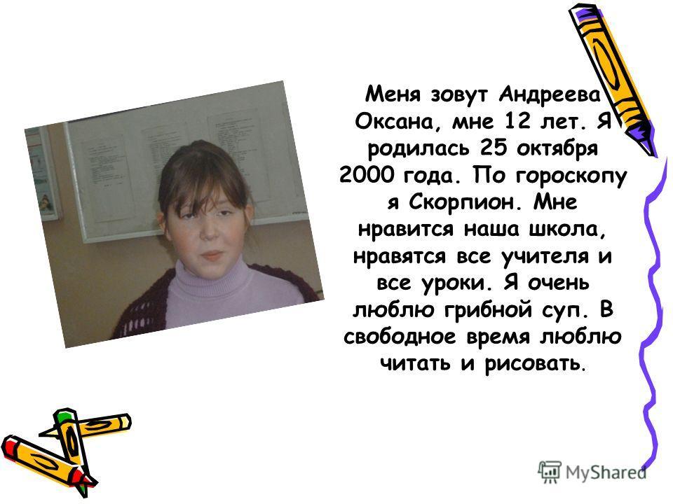 Меня зовут Андреева Оксана, мне 12 лет. Я родилась 25 октября 2000 года. По гороскопу я Скорпион. Мне нравится наша школа, нравятся все учителя и все уроки. Я очень люблю грибной суп. В свободное время люблю читать и рисовать.