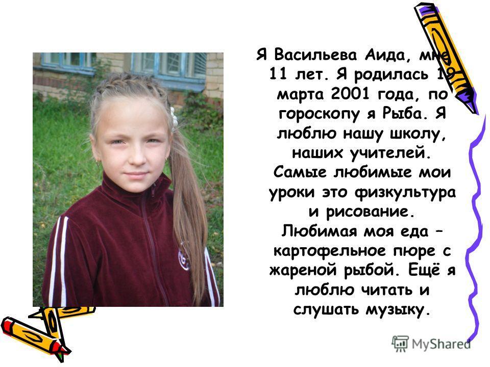 Я Васильева Аида, мне 11 лет. Я родилась 19 марта 2001 года, по гороскопу я Рыба. Я люблю нашу школу, наших учителей. Самые любимые мои уроки это физкультура и рисование. Любимая моя еда – картофельное пюре с жареной рыбой. Ещё я люблю читать и слуша