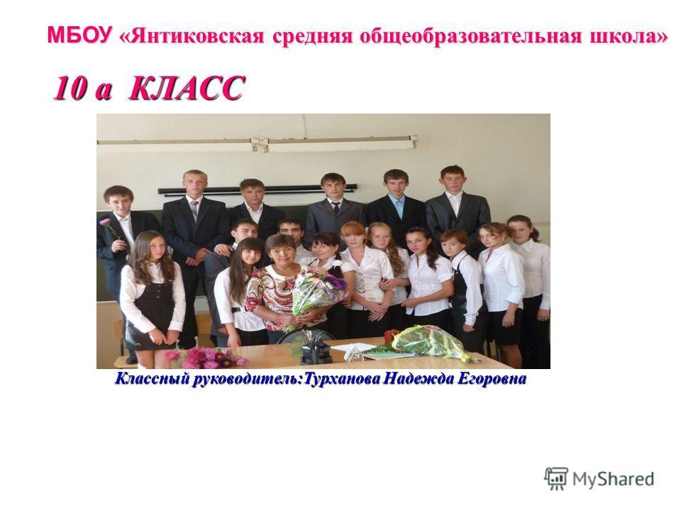 МБОУ «Янтиковская средняя общеобразовательная школа» Классный руководитель:Турханова Надежда Егоровна 10 а КЛАСС