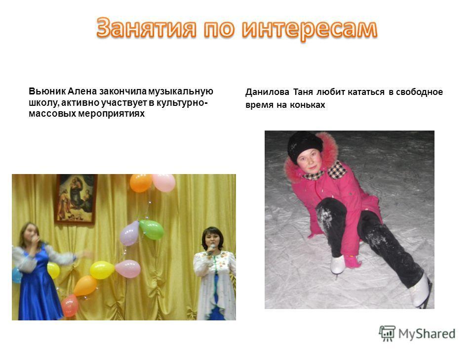 Данилова Таня любит кататься в свободное время на коньках Вьюник Алена закончила музыкальную школу, активно участвует в культурно- массовых мероприятиях