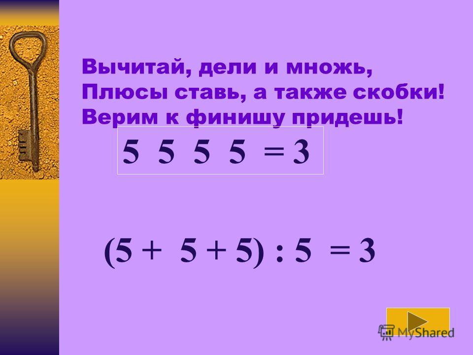 Вычитай, дели и множь, Плюсы ставь, а также скобки! Верим к финишу придешь! 5 5 5 5 = 3 (5 + 5 + 5) : 5 = 3