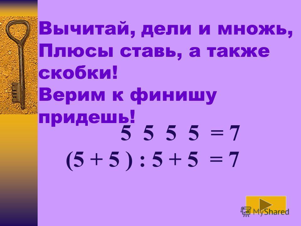 Вычитай, дели и множь, Плюсы ставь, а также скобки! Верим к финишу придешь! 5 5 5 5 = 7 (5 + 5 ) : 5 + 5 = 7
