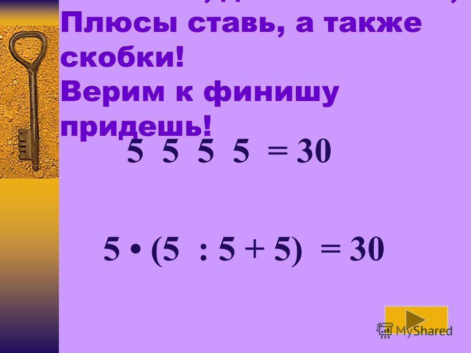 Вычитай, дели и множь, Плюсы ставь, а также скобки! Верим к финишу придешь! 5 5 5 5 = 30 5 (5 : 5 + 5) = 30