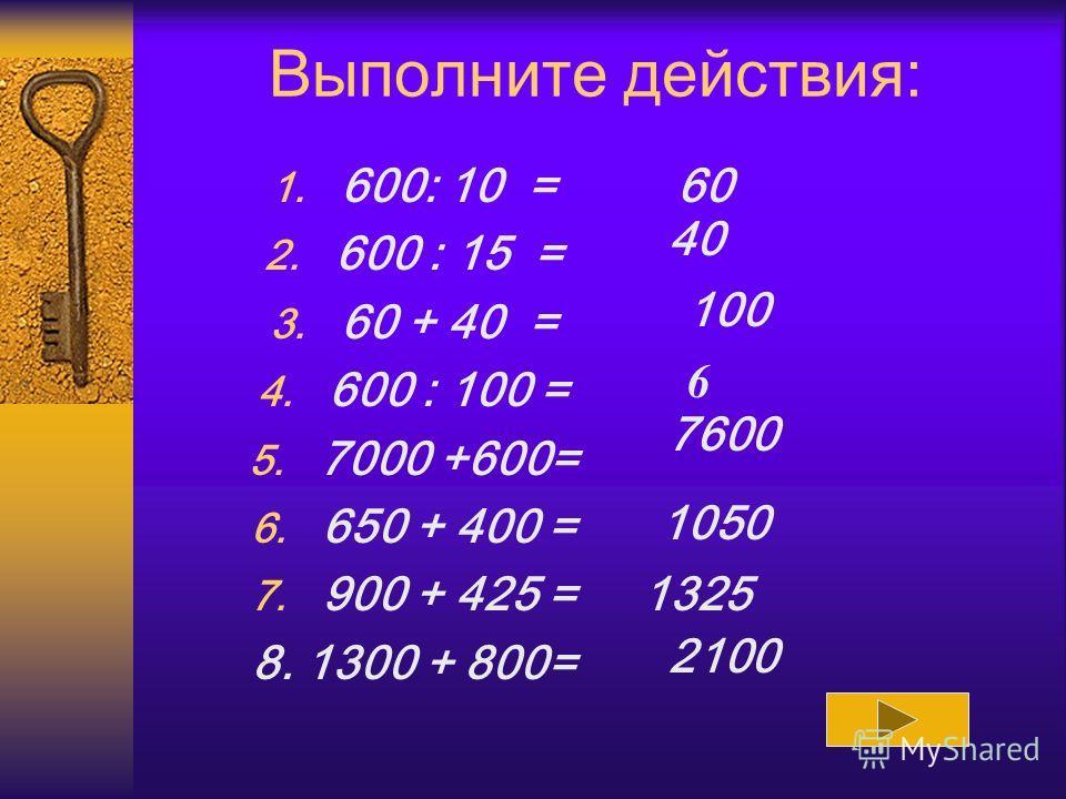 Выполните действия: 1. 600: 10 = 2. 600 : 15 = 3. 60 + 40 = 4. 600 : 100 = 5. 7000 +600= 6. 650 + 400 = 7. 900 + 425 = 8. 1300 + 800= 60 40 100 6 7600 1050 1325 2100