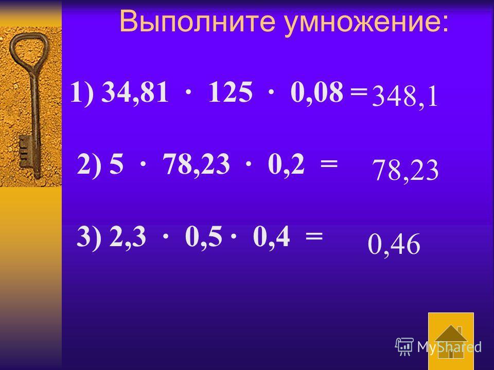 Выполните умножение: 1) 34,81 · 125 · 0,08 = 2) 5 · 78,23 · 0,2 = 3) 2,3 · 0,5 · 0,4 = 348,1 78,23 0,46