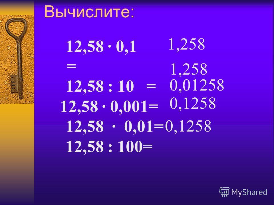 Вычислите: 12,58 · 0,1 = 12,58 : 10 = 12,58 · 0,001= 12,58 · 0,01= 12,58 : 100= 1,258 0,01258 0,1258