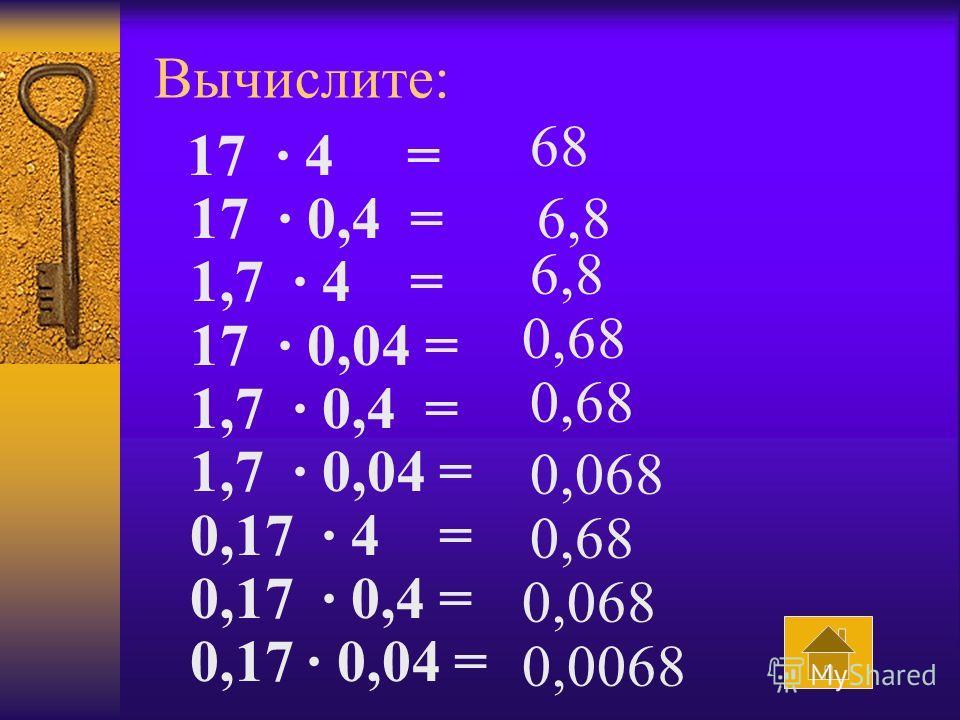 Вычислите: 17 · 4 = 17 · 0,4 = 1,7 · 4 = 17 · 0,04 = 1,7 · 0,4 = 1,7 · 0,04 = 0,17 · 4 = 0,17 · 0,4 = 0,17 · 0,04 = 68 6,8 0,68 0,068 0,68 0,068 0,0068