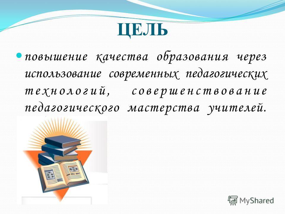 ЦЕЛЬ повышение качества образования через использование современных педагогических технологий, совершенствование педагогического мастерства учителей.