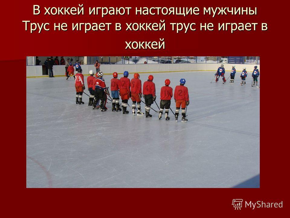 В хоккей играют настоящие мужчины Трус не играет в хоккей трус не играет в хоккей