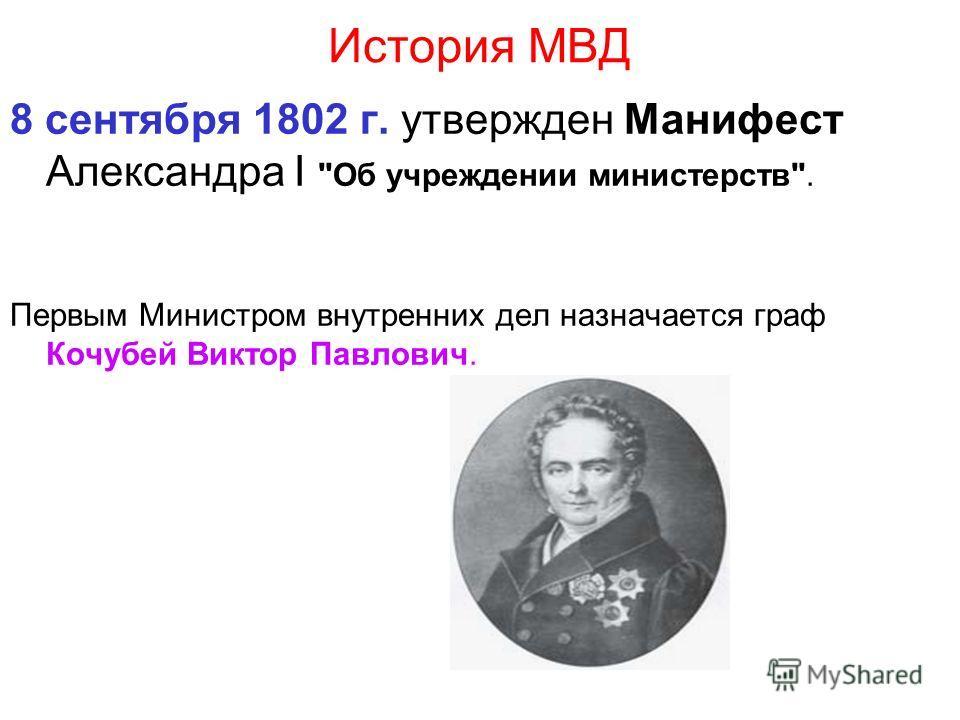 История МВД 8 сентября 1802 г. утвержден Манифест Александра I Об учреждении министерств. Первым Министром внутренних дел назначается граф Кочубей Виктор Павлович.