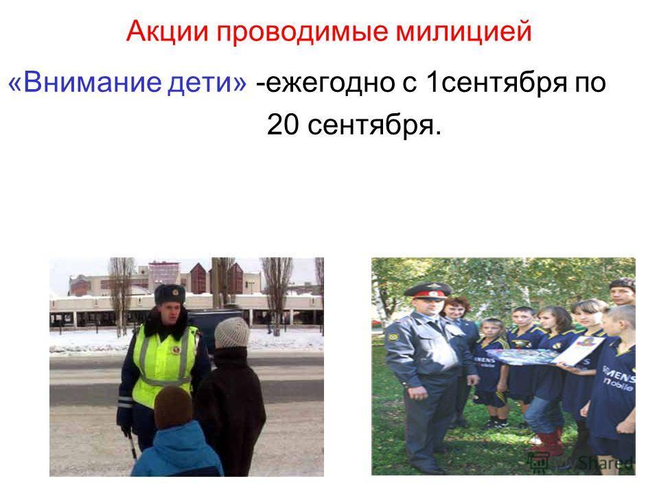 Акции проводимые милицией «Внимание дети» -ежегодно с 1сентября по 20 сентября.
