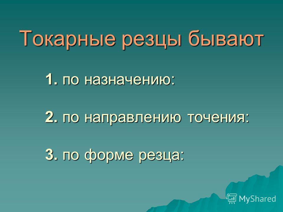 Токарные резцы бывают 1. по назначению: 2. по направлению точения: 3. по форме резца: