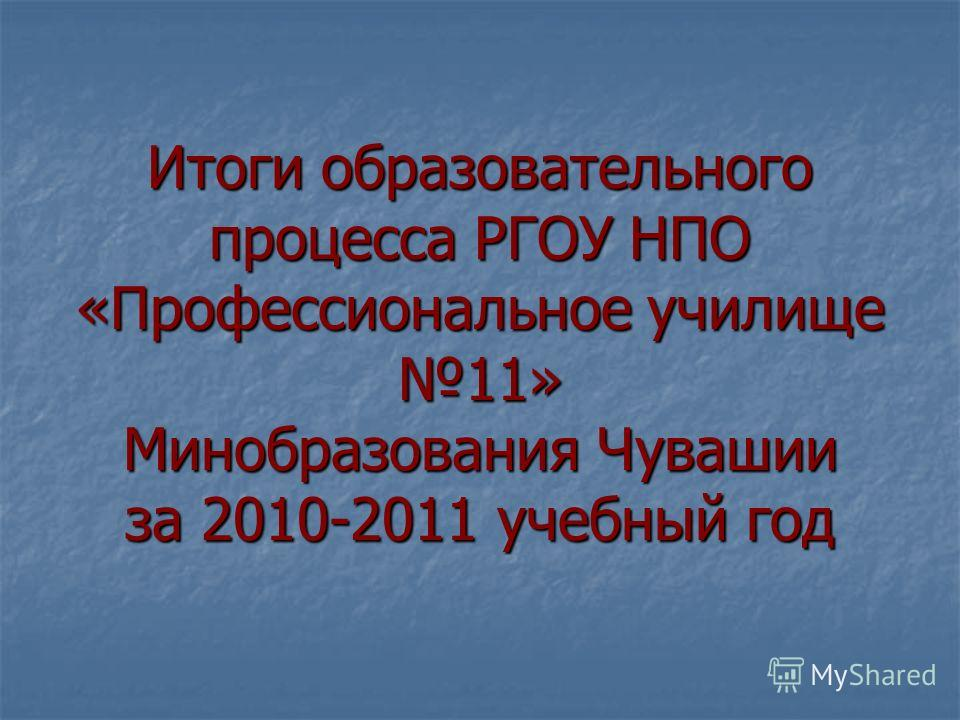 Итоги образовательного процесса РГОУ НПО «Профессиональное училище 11» Минобразования Чувашии за 2010-2011 учебный год