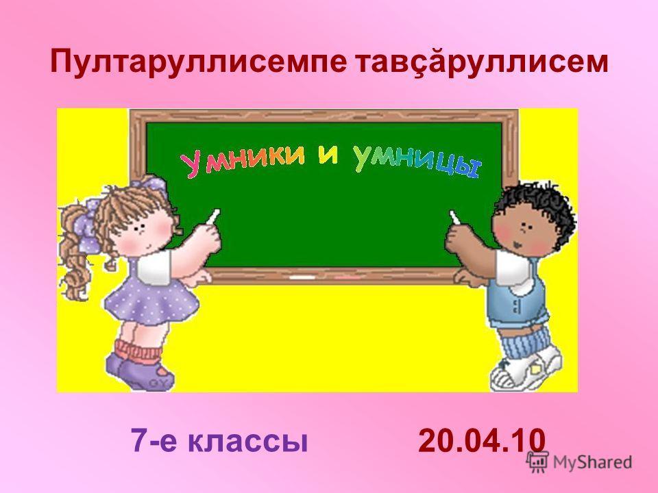 Пултаруллисемпе тавçăруллисем 20.04.10 7-е классы