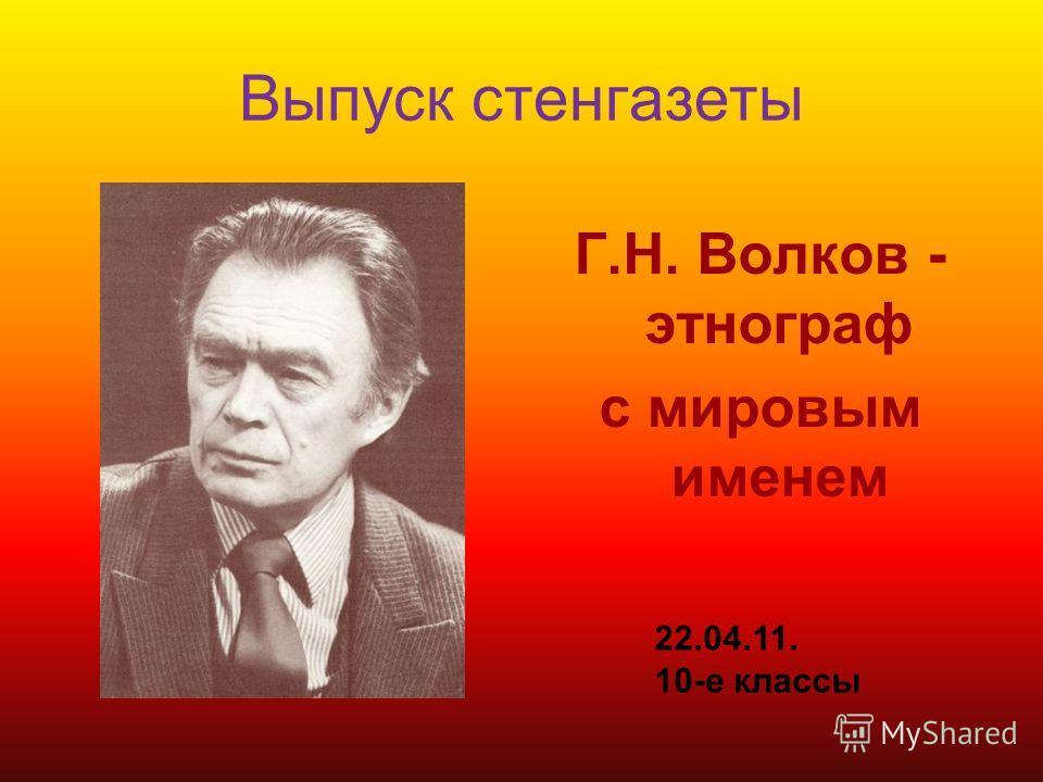 Выпуск стенгазеты Г.Н. Волков - этнограф с мировым именем 22.04.11. 10-е классы