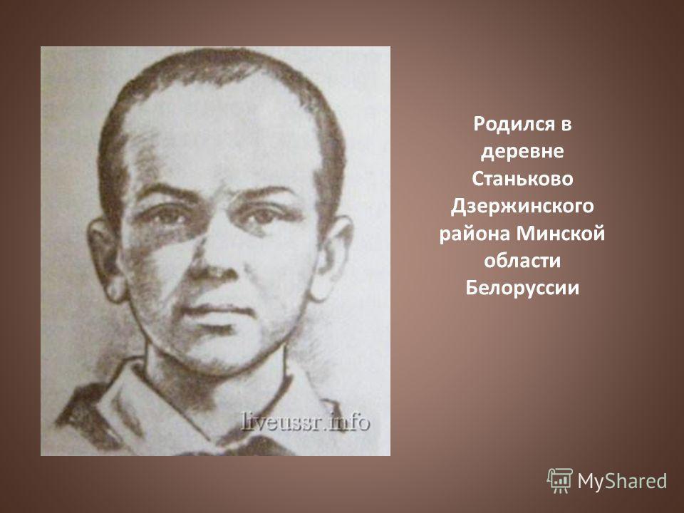 Родился в деревне Станьково Дзержинского района Минской области Белоруссии