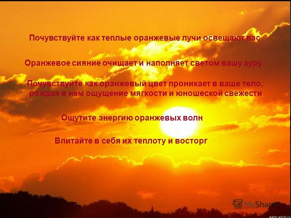 Почувствуйте как теплые оранжевые лучи освещают вас Оранжевое сияние очищает и наполняет светом вашу ауру Почувствуйте как оранжевый цвет проникает в ваше тело, рождая в нем ощущение мягкости и юношеской свежести Ощутите энергию оранжевых волн Впитай