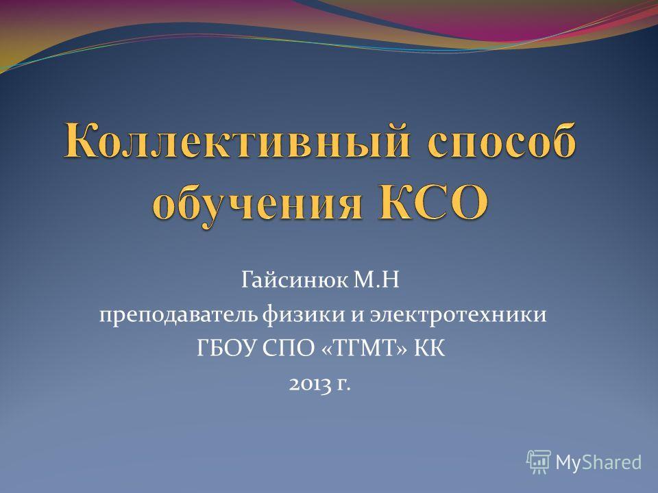 Гайсинюк М.Н преподаватель физики и электротехники ГБОУ СПО «ТГМТ» КК 2013 г.