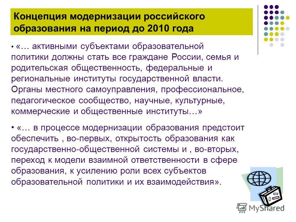 Концепция модернизации российского образования на период до 2010 года «… активными субъектами образовательной политики должны стать все граждане России, семья и родительская общественность, федеральные и региональные институты государственной власти.