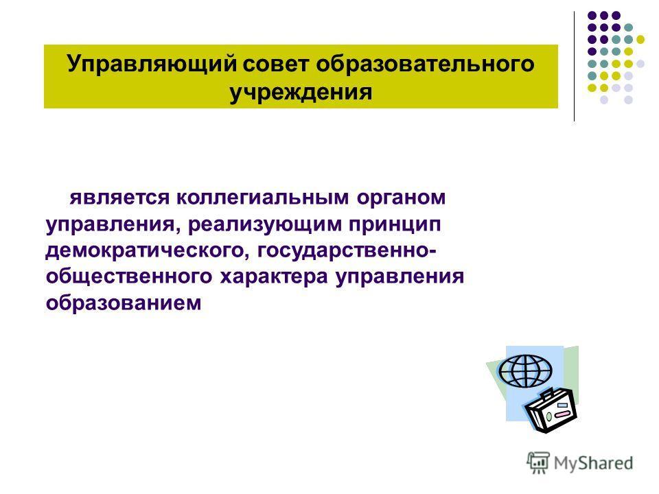 Управляющий совет образовательного учреждения является коллегиальным органом управления, реализующим принцип демократического, государственно- общественного характера управления образованием