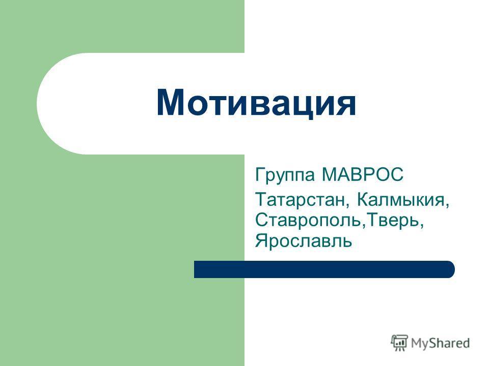 Мотивация Группа МАВРОС Татарстан, Калмыкия, Ставрополь,Тверь, Ярославль
