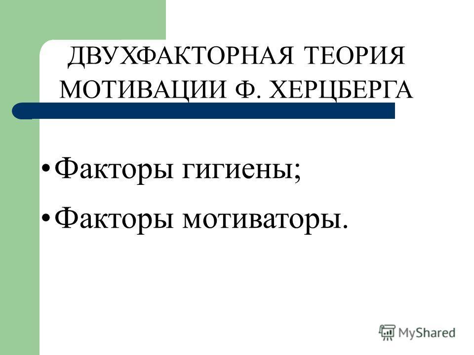 ДВУХФАКТОРНАЯ ТЕОРИЯ МОТИВАЦИИ Ф. ХЕРЦБЕРГА Факторы гигиены; Факторы мотиваторы.