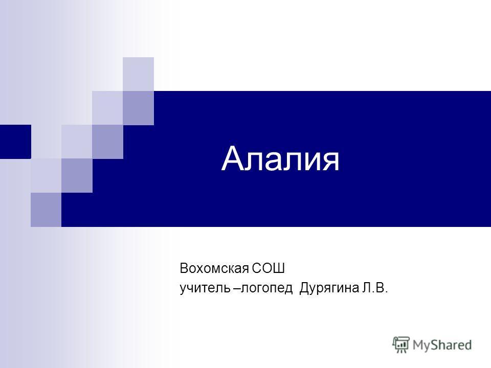 Алалия Вохомская СОШ учитель –логопед Дурягина Л.В.