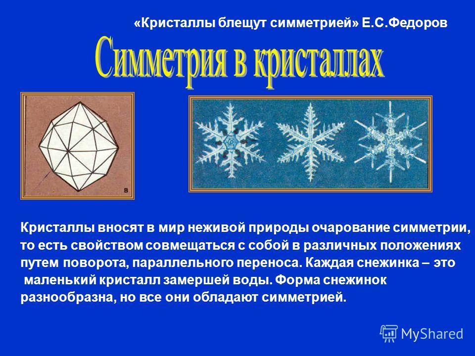 Кристаллы вносят в мир неживой природы очарование симметрии, то есть свойством совмещаться с собой в различных положениях путем поворота, параллельного переноса. Каждая снежинка – это маленький кристалл замершей воды. Форма снежинок разнообразна, но