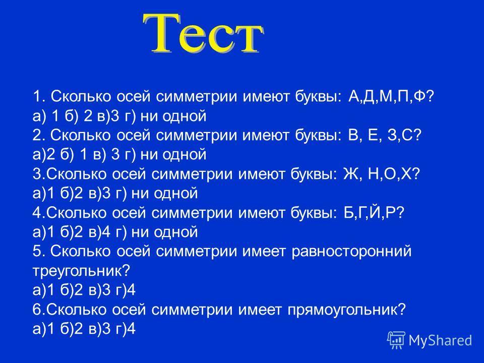 1.Сколько осей симметрии имеют буквы: А,Д,М,П,Ф? а) 1 б) 2 в)3 г) ни одной 2. Сколько осей симметрии имеют буквы: В, Е, З,С? а)2 б) 1 в) 3 г) ни одной 3.Сколько осей симметрии имеют буквы: Ж, Н,О,Х? а)1 б)2 в)3 г) ни одной 4.Сколько осей симметрии им