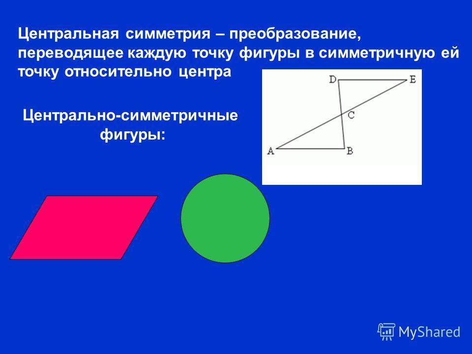 Центральная симметрия – преобразование, переводящее каждую точку фигуры в симметричную ей точку относительно центра Центрально-симметричные фигуры: