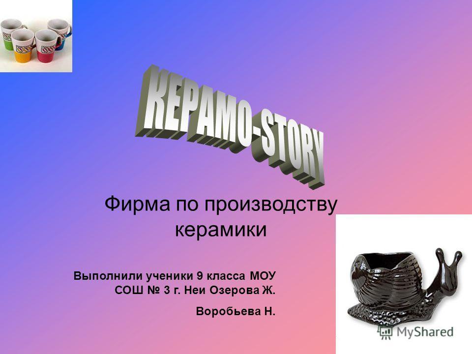Фирма по производству керамики Выполнили ученики 9 класса МОУ СОШ 3 г. Неи Озерова Ж. Воробьева Н.
