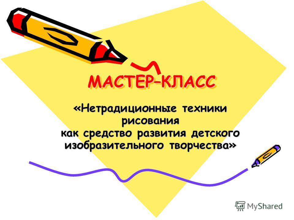 МАСТЕР–КЛАССМАСТЕР–КЛАСС «Нетрадиционные техники рисования как средство развития детского изобразительного творчества»