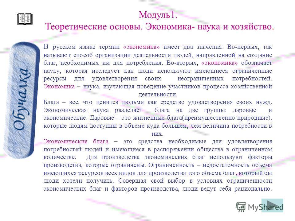 В русском языке термин «экономика» имеет два значения. Во-первых, так называют способ организации деятельности людей, направленной на создание благ, необходимых им для потребления. Во-вторых, «экономика» обозначает науку, которая исследует как люди и
