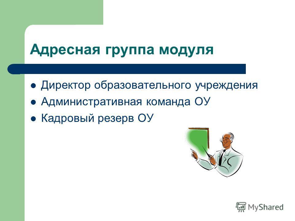 Адресная группа модуля Директор образовательного учреждения Административная команда ОУ Кадровый резерв ОУ