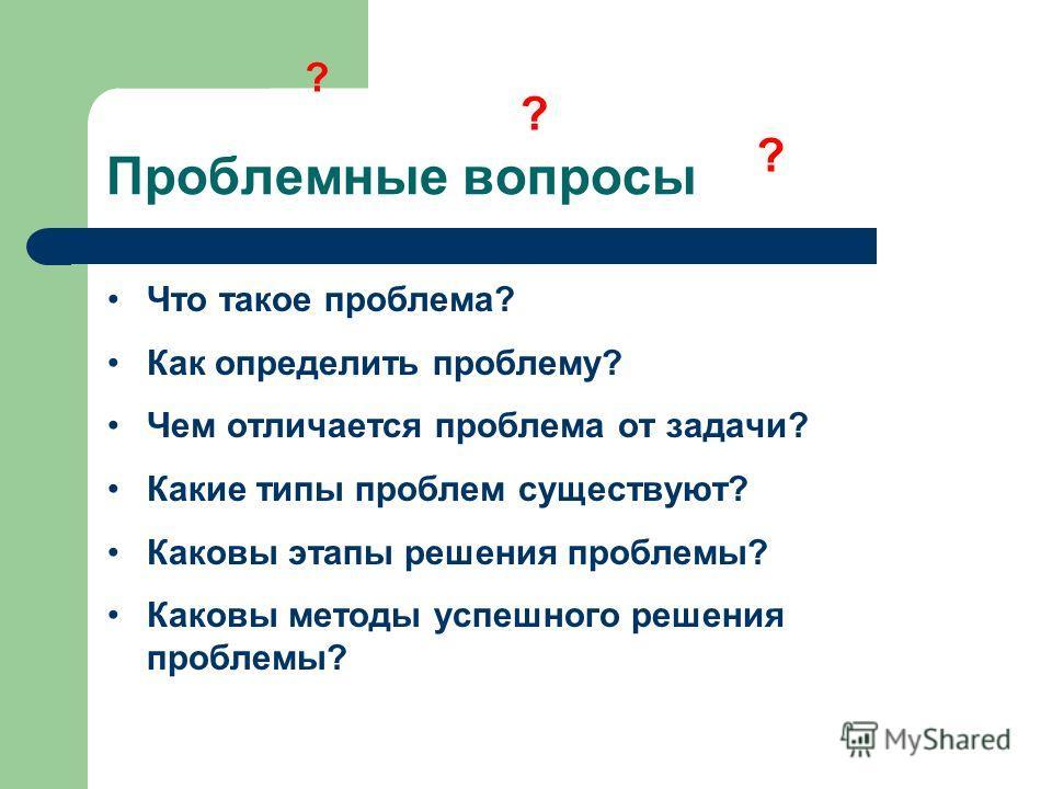 Проблемные вопросы ? ? Что такое проблема? Как определить проблему? Чем отличается проблема от задачи? Какие типы проблем существуют? Каковы этапы решения проблемы? Каковы методы успешного решения проблемы? ?