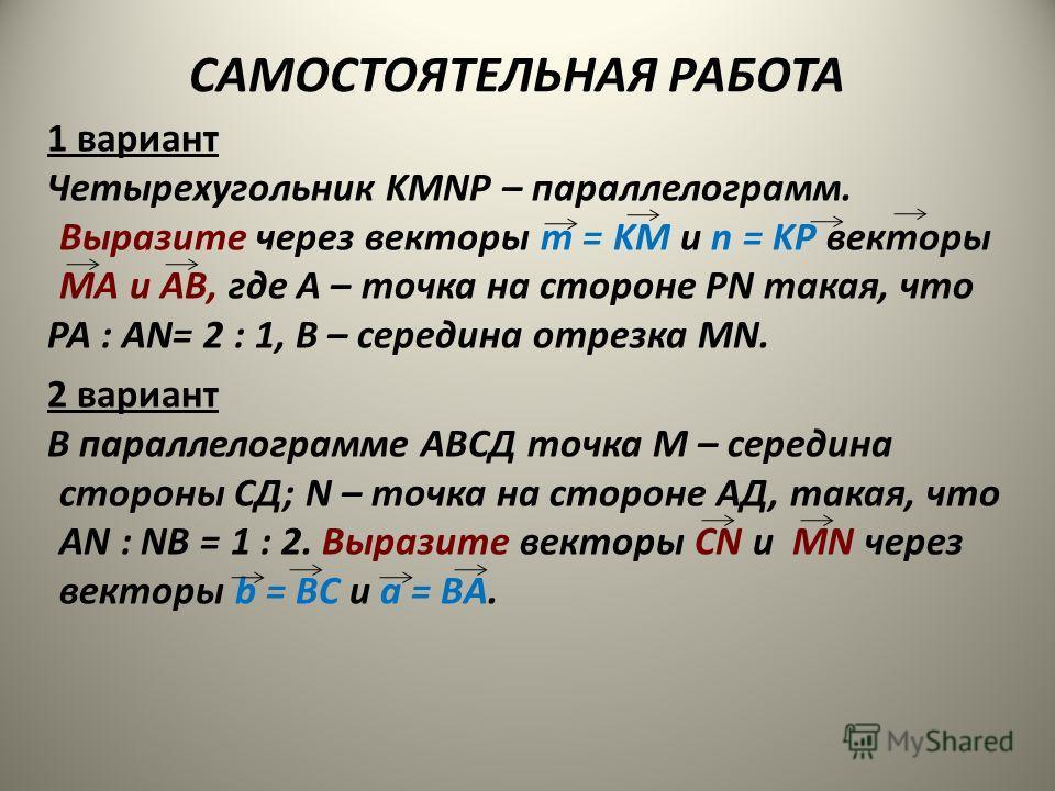 САМОСТОЯТЕЛЬНАЯ РАБОТА 1 вариант Четырехугольник KMNP – параллелограмм. Выразите через векторы m = KM и n = KP векторы МА и АВ, где А – точка на стороне РN такая, что РА : АN= 2 : 1, В – середина отрезка МN. 2 вариант В параллелограмме АВСД точка М –