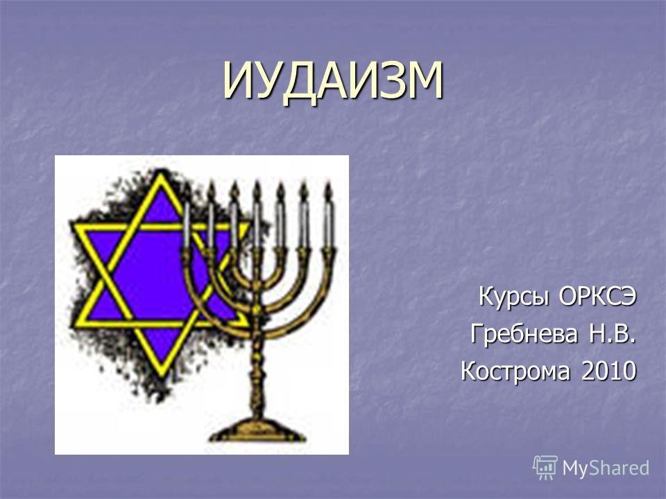 ИУДАИЗМ Курсы ОРКСЭ Гребнева Н.В. Кострома 2010
