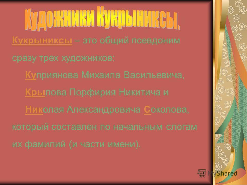 Кукрыниксы – это общий псевдоним сразу трех художников: Куприянова Михаила Васильевича, Крылова Порфирия Никитича и Николая Александровича Соколова, который составлен по начальным слогам их фамилий (и части имени).